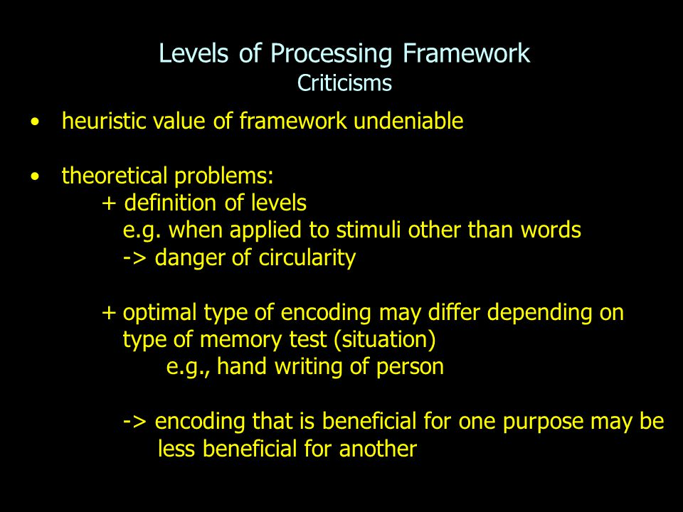 Levels of Processing Framework Criticisms heuristic value of framework undeniable theoretical problems: + definition of levels e.g. when applied to st