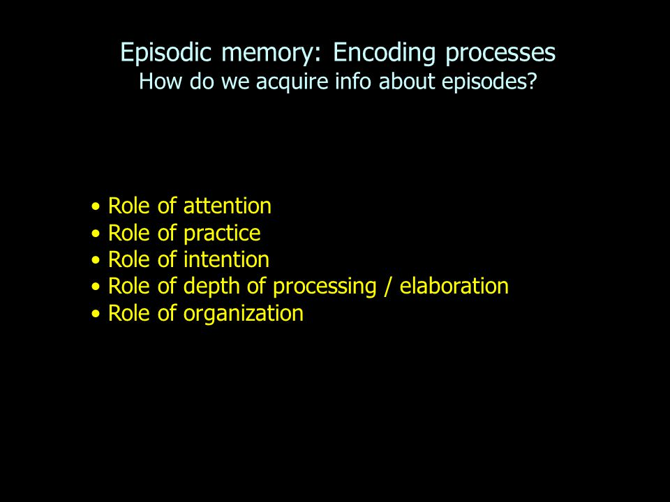 Episodic memory: Encoding processes How do we acquire info about episodes.
