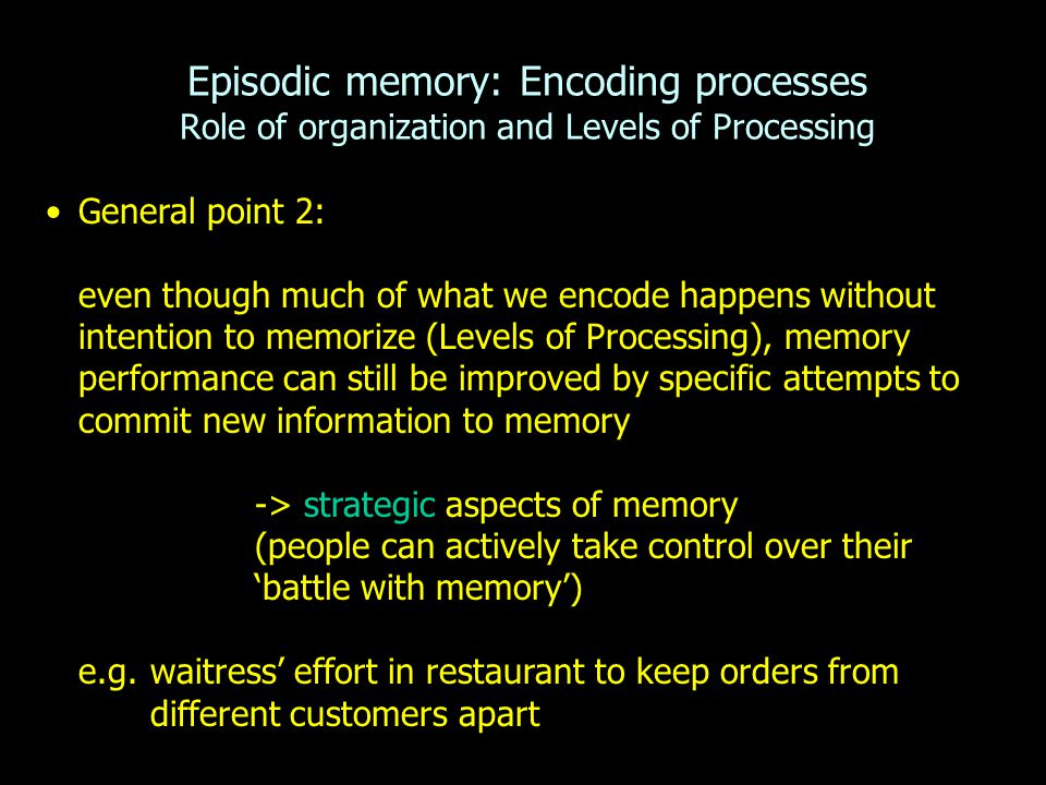 General point 2: even though much of what we encode happens without intention to memorize (Levels of Processing), memory performance can still be impr