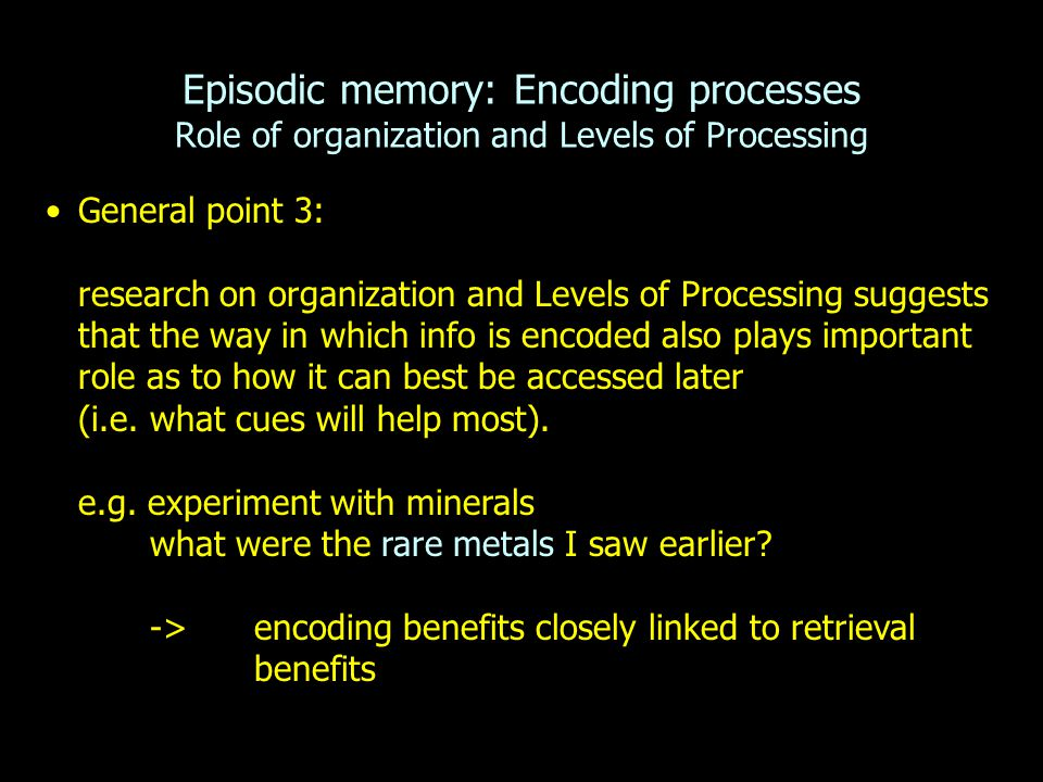 General point 3: research on organization and Levels of Processing suggests that the way in which info is encoded also plays important role as to how