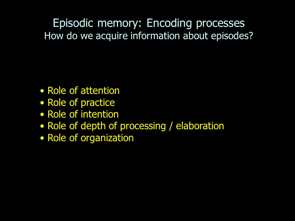 Episodic memory: Encoding processes How do we acquire information about episodes.