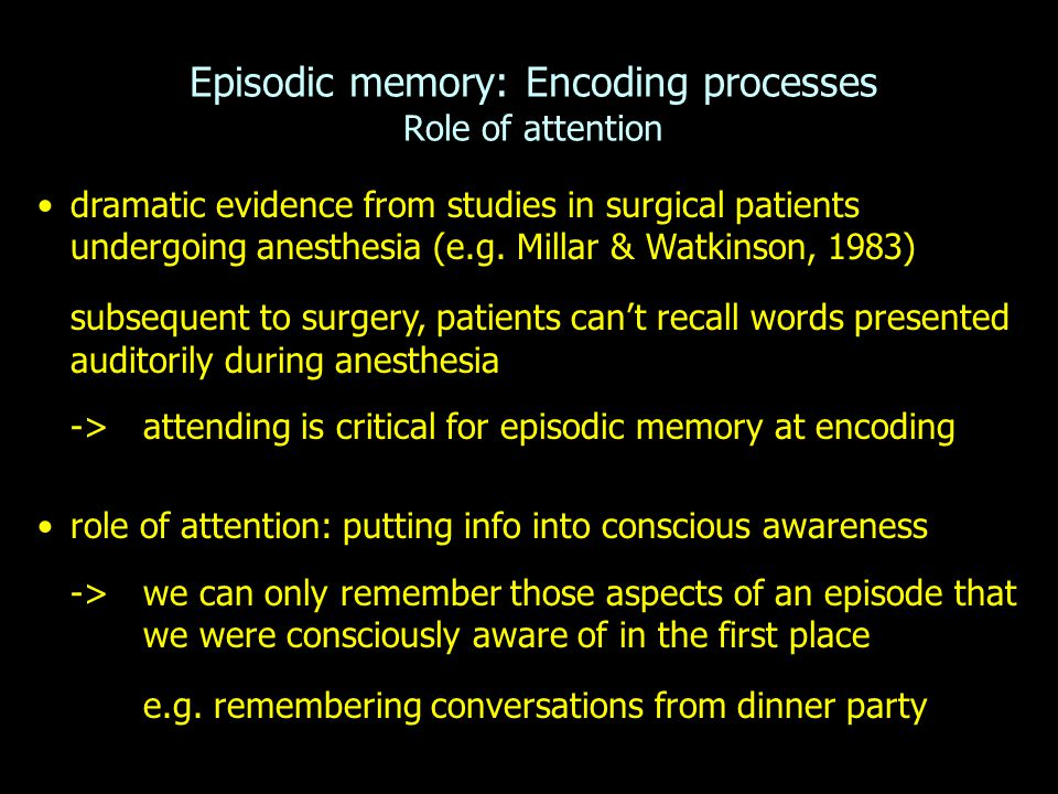 Episodic memory: Encoding processes Role of attention dramatic evidence from studies in surgical patients undergoing anesthesia (e.g. Millar & Watkins