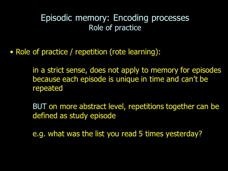 Episodic memory: Encoding processes Role of practice Role of practice / repetition (rote learning): in a strict sense, does not apply to memory for episodes because each episode is unique in time and can't be repeated BUT on more abstract level, repetitions together can be defined as study episode e.g.