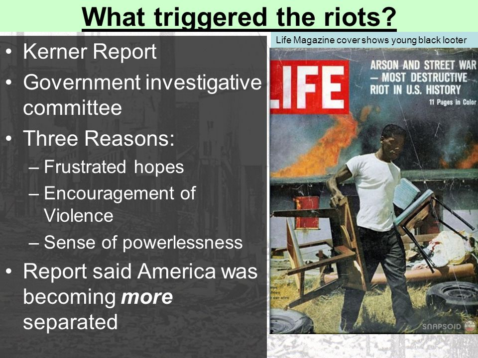 What triggered the riots? Kerner Report Government investigative committee Three Reasons: –Frustrated hopes –Encouragement of Violence –Sense of power