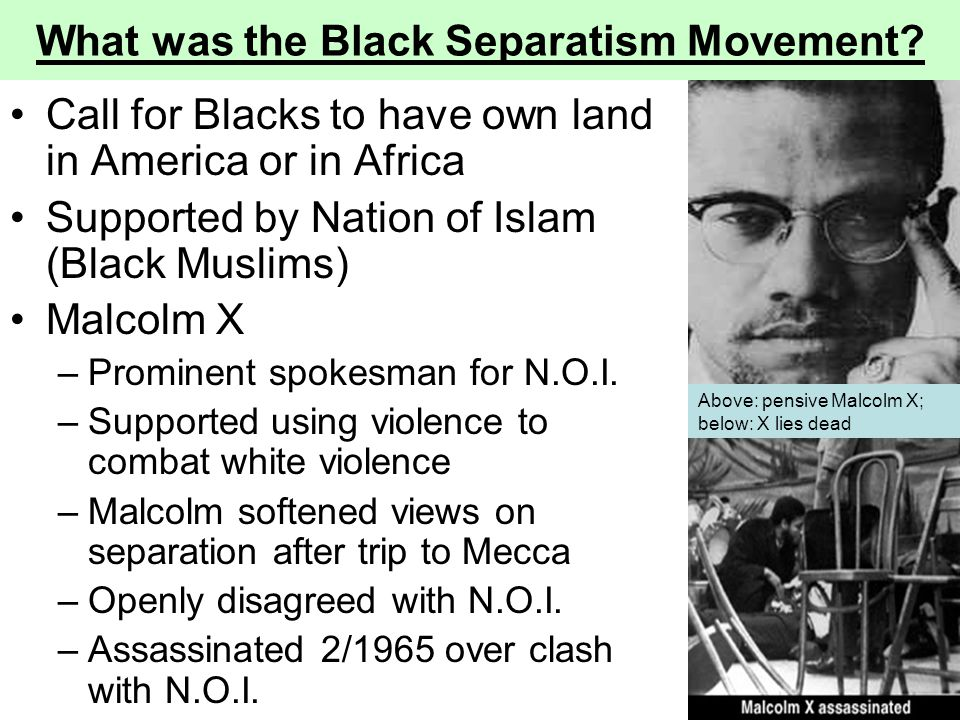 What was the Black Separatism Movement? Call for Blacks to have own land in America or in Africa Supported by Nation of Islam (Black Muslims) Malcolm