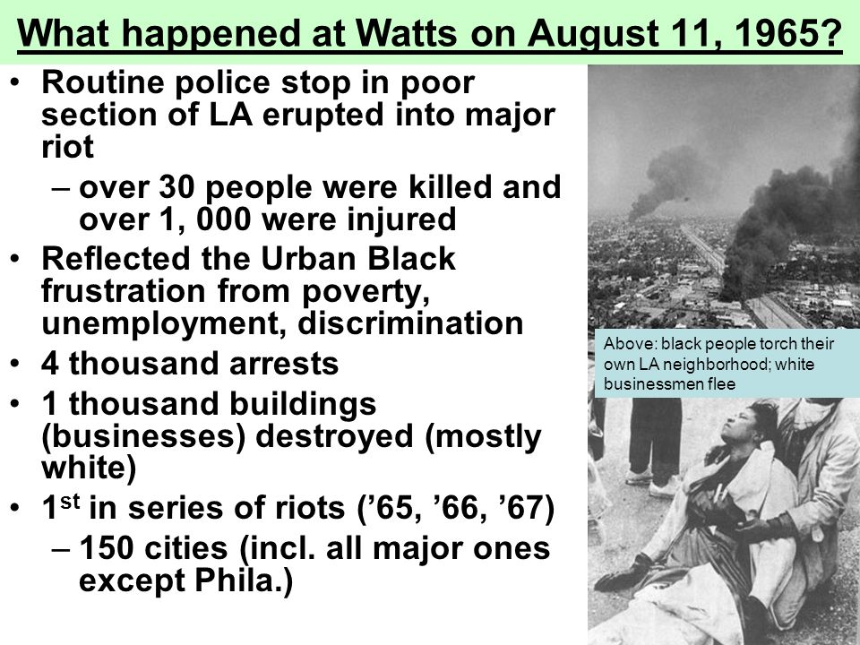 What happened at Watts on August 11, 1965? Routine police stop in poor section of LA erupted into major riot –over 30 people were killed and over 1, 0