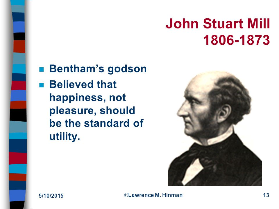 5/10/2015 ©Lawrence M. Hinman12 Pleasure n Bentham believed that we should try to increase the overall amount of pleasure in the world. n Criticisms –