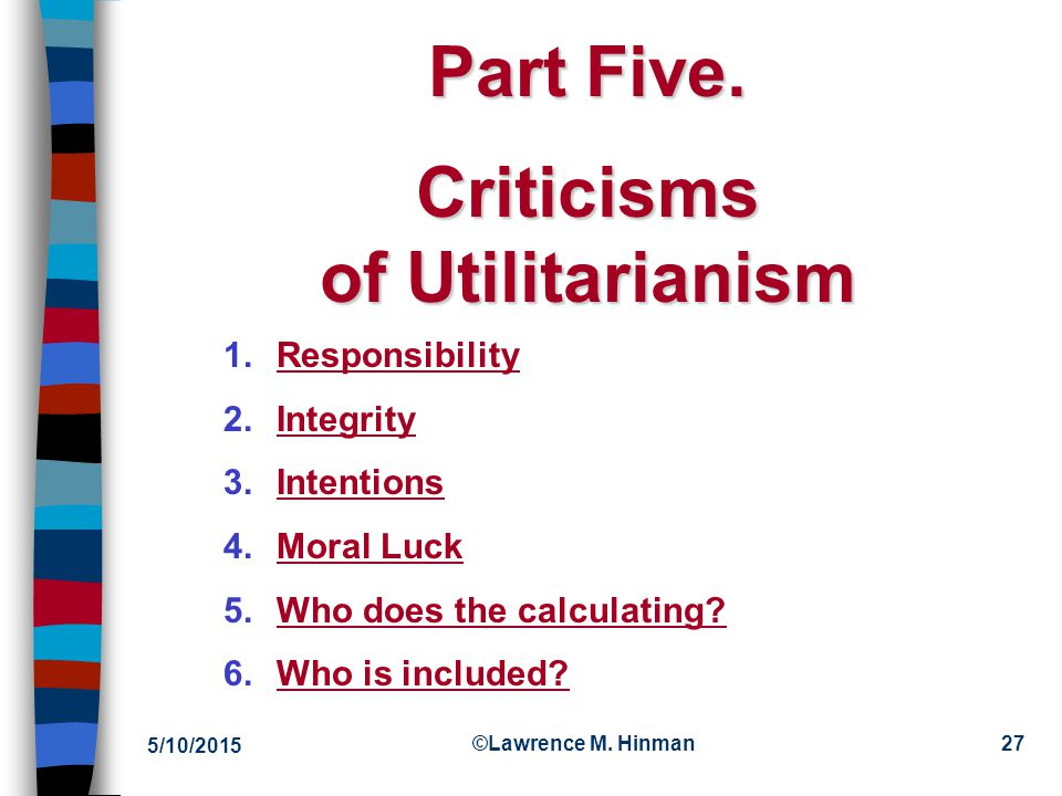 5/10/2015 ©Lawrence M. Hinman26 The Continuing Dispute n Rule utilitarians claim: –In particular cases, act utilitarianism can justify disobeying impo