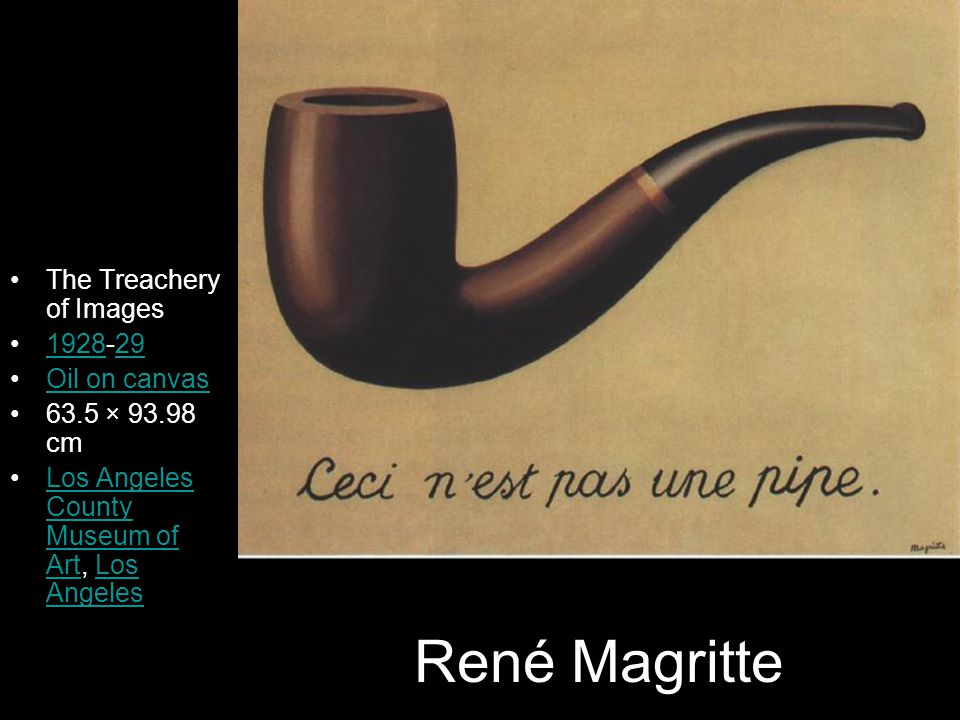René Magritte The Treachery of Images 1928-29192829 Oil on canvas 63.5 × 93.98 cm Los Angeles County Museum of Art, Los AngelesLos Angeles County Muse