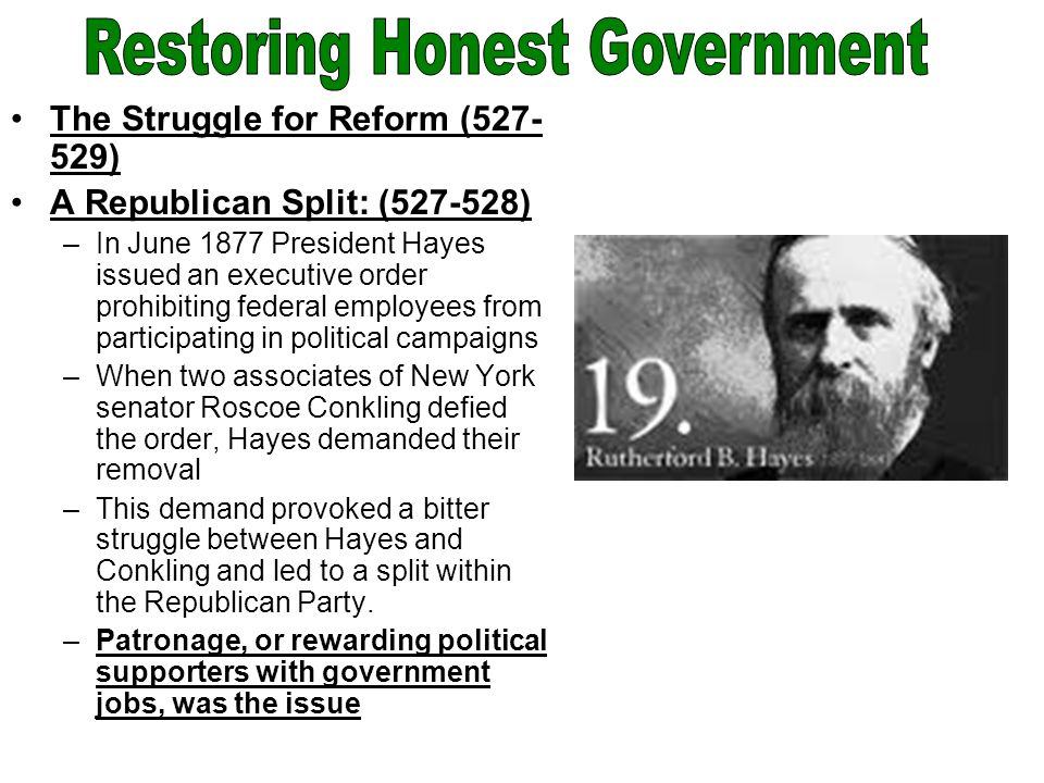 The Struggle for Reform (527- 529) A Republican Split: (527-528) –In June 1877 President Hayes issued an executive order prohibiting federal employees from participating in political campaigns –When two associates of New York senator Roscoe Conkling defied the order, Hayes demanded their removal –This demand provoked a bitter struggle between Hayes and Conkling and led to a split within the Republican Party.