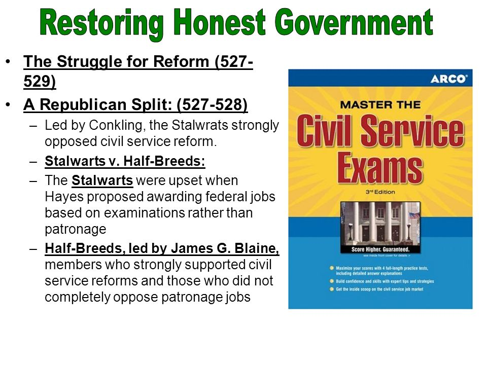 The Struggle for Reform (527- 529) A Republican Split: (527-528) –Led by Conkling, the Stalwrats strongly opposed civil service reform.