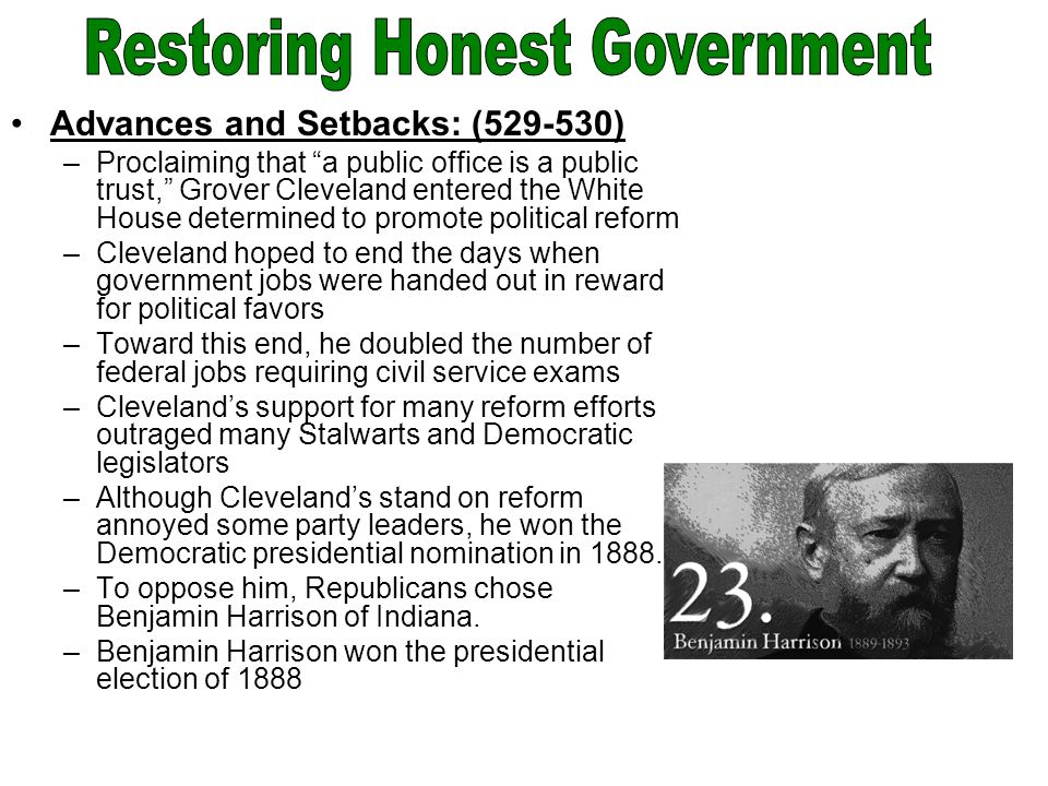 Advances and Setbacks: (529-530) –Proclaiming that a public office is a public trust, Grover Cleveland entered the White House determined to promote political reform –Cleveland hoped to end the days when government jobs were handed out in reward for political favors –Toward this end, he doubled the number of federal jobs requiring civil service exams –Cleveland's support for many reform efforts outraged many Stalwarts and Democratic legislators –Although Cleveland's stand on reform annoyed some party leaders, he won the Democratic presidential nomination in 1888.