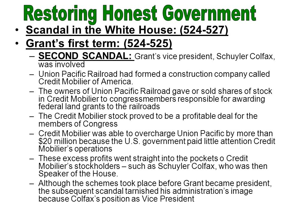 Scandal in the White House: (524-527) Grant's first term: (524-525) –SECOND SCANDAL: Grant's vice president, Schuyler Colfax, was involved –Union Pacific Railroad had formed a construction company called Credit Mobilier of America.