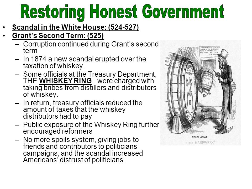 Scandal in the White House: (524-527) Grant's Second Term: (525) –Corruption continued during Grant's second term –In 1874 a new scandal erupted over the taxation of whiskey.
