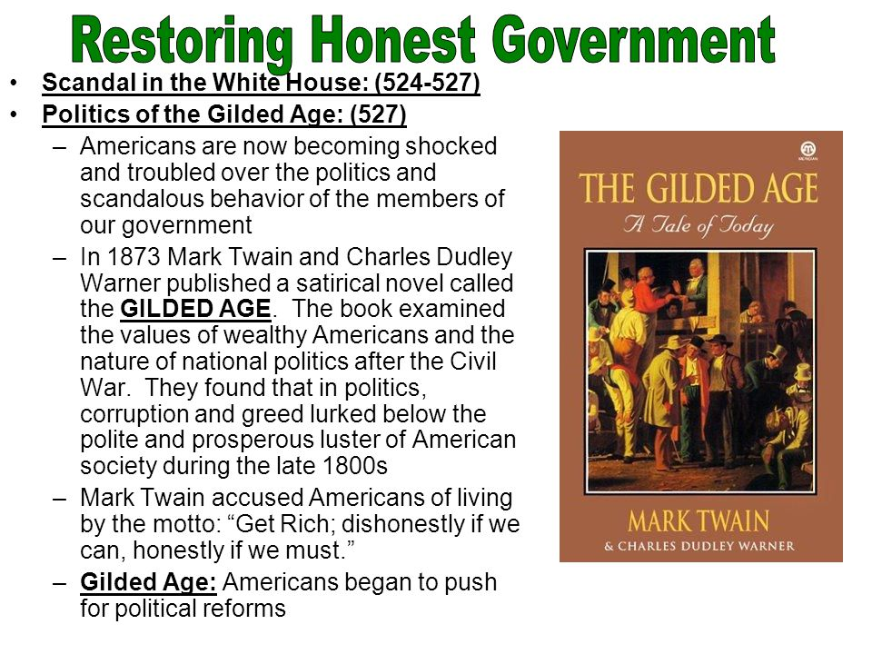 Scandal in the White House: (524-527) Politics of the Gilded Age: (527) –Americans are now becoming shocked and troubled over the politics and scandalous behavior of the members of our government –In 1873 Mark Twain and Charles Dudley Warner published a satirical novel called the GILDED AGE.