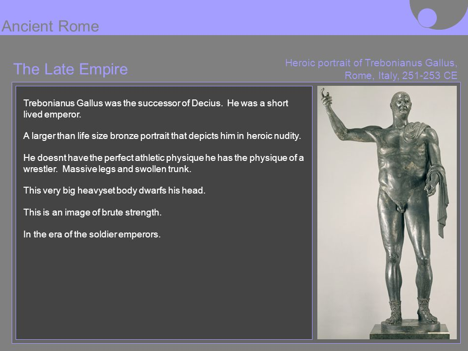 Heroic portrait of Trebonianus Gallus, Rome, Italy, 251-253 CE Trebonianus Gallus was the successor of Decius. He was a short lived emperor. A larger