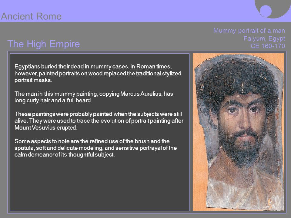 The High Empire Ancient Rome Mummy portrait of a man Faiyum, Egypt CE 160-170 Egyptians buried their dead in mummy cases. In Roman times, however, pai