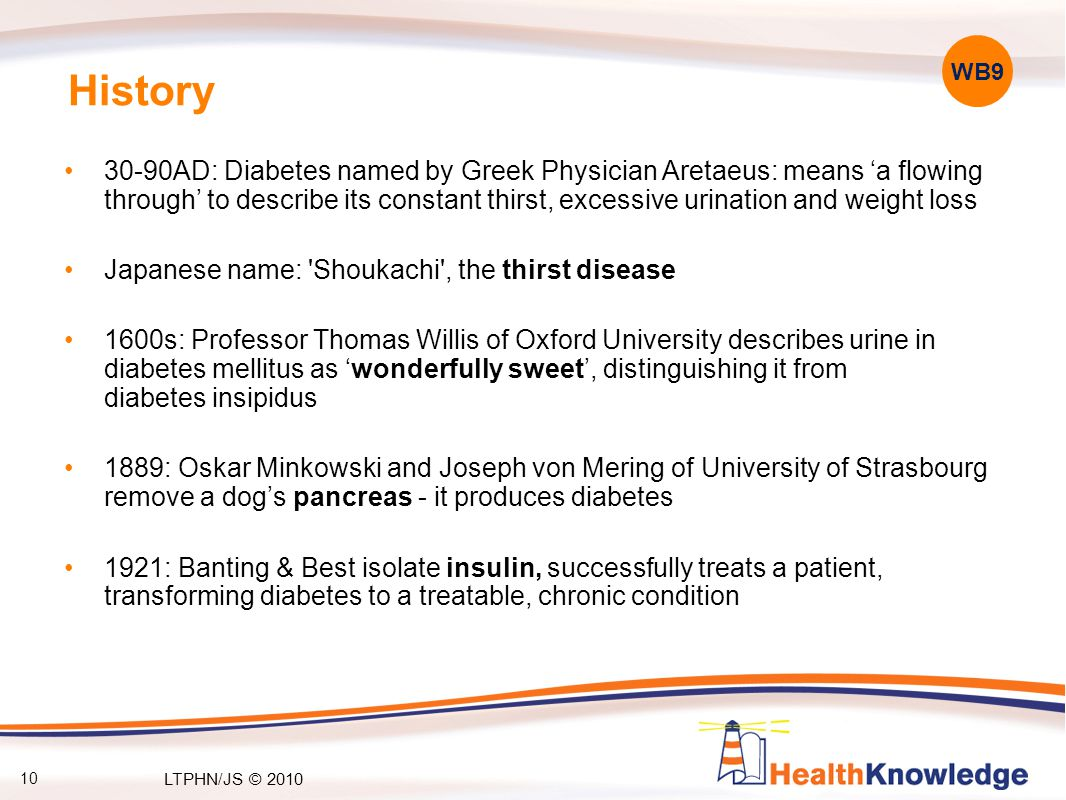 10 History 30-90AD: Diabetes named by Greek Physician Aretaeus: means 'a flowing through' to describe its constant thirst, excessive urination and weight loss Japanese name: Shoukachi , the thirst disease 1600s: Professor Thomas Willis of Oxford University describes urine in diabetes mellitus as 'wonderfully sweet', distinguishing it from diabetes insipidus 1889: Oskar Minkowski and Joseph von Mering of University of Strasbourg remove a dog's pancreas - it produces diabetes 1921: Banting & Best isolate insulin, successfully treats a patient, transforming diabetes to a treatable, chronic condition WB9 LTPHN/JS © 2010