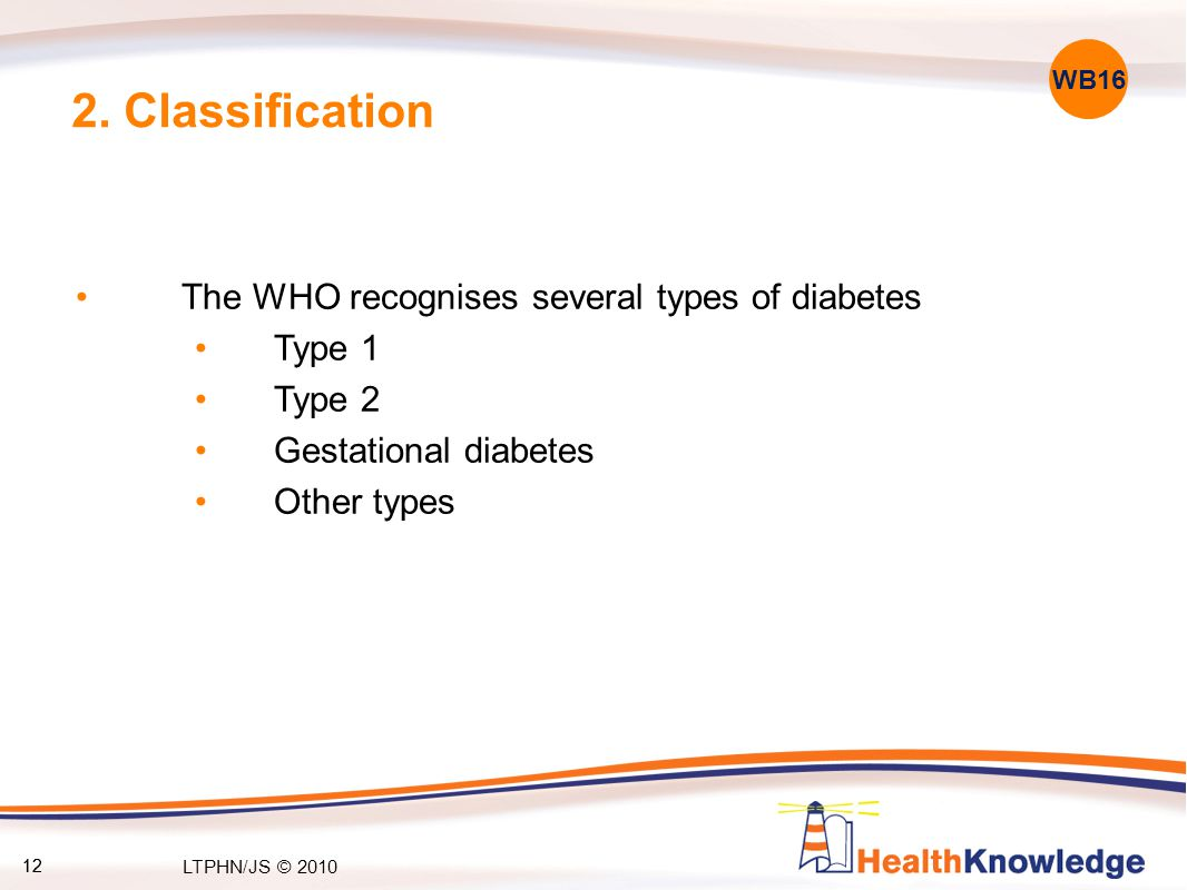 12 2. Classification The WHO recognises several types of diabetes Type 1 Type 2 Gestational diabetes Other types WB16 12 LTPHN/JS © 2010
