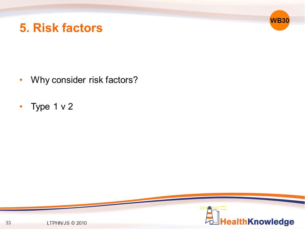 33 5. Risk factors Why consider risk factors Type 1 v 2 WB30 LTPHN/JS © 2010