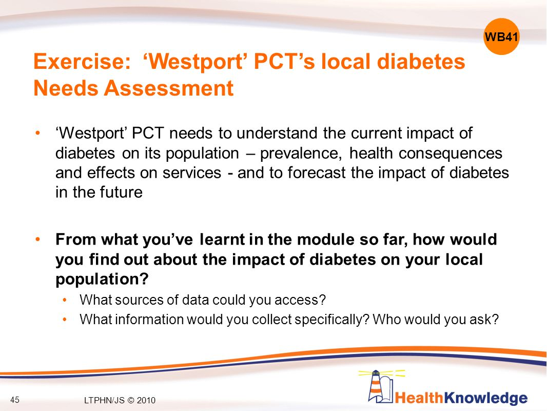 45 Exercise: 'Westport' PCT's local diabetes Needs Assessment 'Westport' PCT needs to understand the current impact of diabetes on its population – prevalence, health consequences and effects on services - and to forecast the impact of diabetes in the future From what you've learnt in the module so far, how would you find out about the impact of diabetes on your local population.