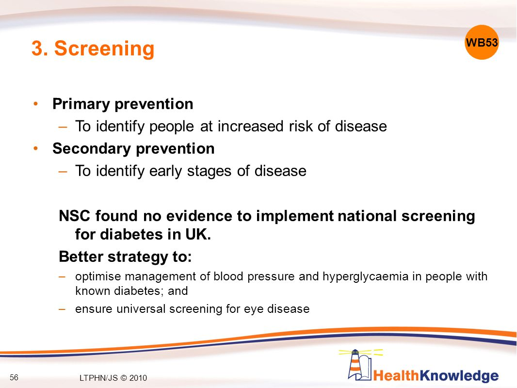 56 3. Screening Primary prevention –To identify people at increased risk of disease Secondary prevention –To identify early stages of disease NSC foun