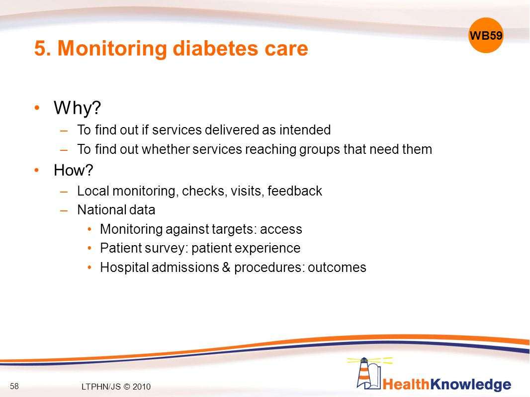 58 5. Monitoring diabetes care Why? –To find out if services delivered as intended –To find out whether services reaching groups that need them How? –