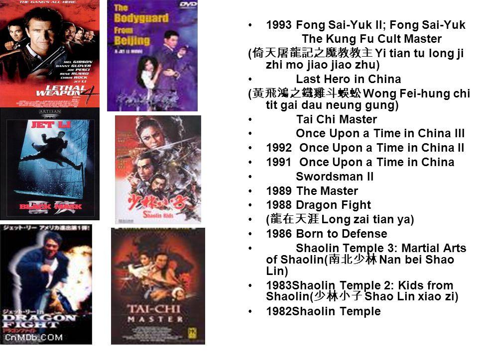1993 Fong Sai-Yuk II; Fong Sai-Yuk The Kung Fu Cult Master ( 倚天屠龍記之魔教教主 Yi tian tu long ji zhi mo jiao jiao zhu) Last Hero in China ( 黃飛鴻之鐵雞斗蜈蚣 Wong Fei-hung chi tit gai dau neung gung) Tai Chi Master Once Upon a Time in China III 1992 Once Upon a Time in China II 1991 Once Upon a Time in China Swordsman II 1989 The Master 1988 Dragon Fight ( 龍在天涯 Long zai tian ya) 1986 Born to Defense Shaolin Temple 3: Martial Arts of Shaolin( 南北少林 Nan bei Shao Lin) 1983Shaolin Temple 2: Kids from Shaolin( 少林小子 Shao Lin xiao zi) 1982Shaolin Temple