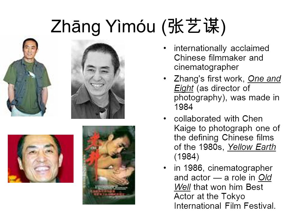 Zhāng Yìmóu ( 张艺谋 ) internationally acclaimed Chinese filmmaker and cinematographer Zhang s first work, One and Eight (as director of photography), was made in 1984 collaborated with Chen Kaige to photograph one of the defining Chinese films of the 1980s, Yellow Earth (1984) in 1986, cinematographer and actor — a role in Old Well that won him Best Actor at the Tokyo International Film Festival.