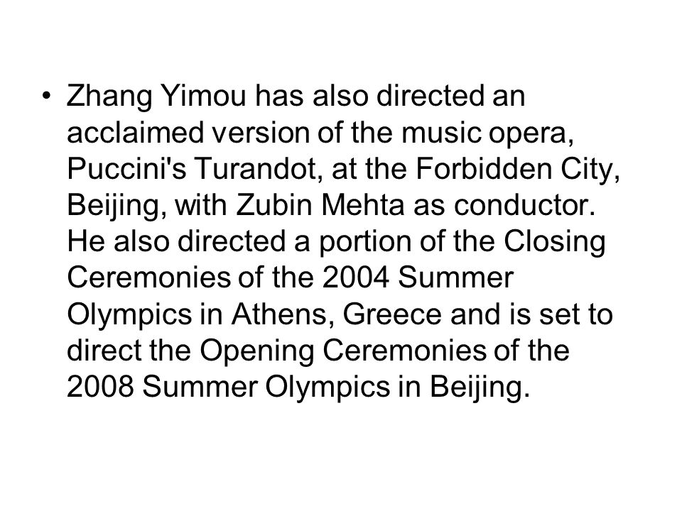 Zhang Yimou has also directed an acclaimed version of the music opera, Puccini s Turandot, at the Forbidden City, Beijing, with Zubin Mehta as conductor.