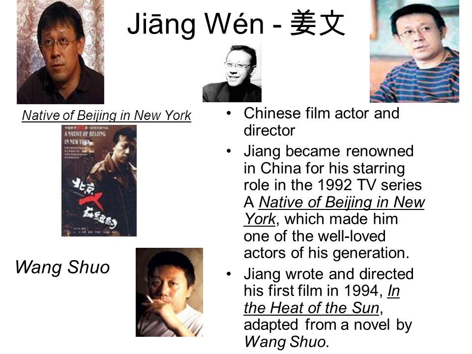 Jiāng Wén - 姜文 Native of Beijing in New York Chinese film actor and director Jiang became renowned in China for his starring role in the 1992 TV serie