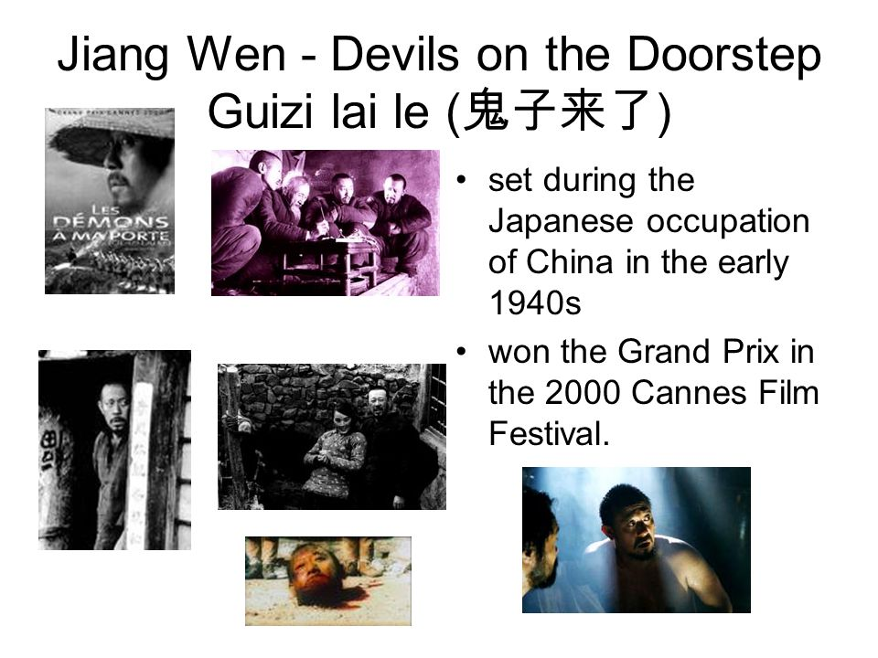 Jiang Wen - Devils on the Doorstep Guizi lai le ( 鬼子来了 ) set during the Japanese occupation of China in the early 1940s won the Grand Prix in the 2000