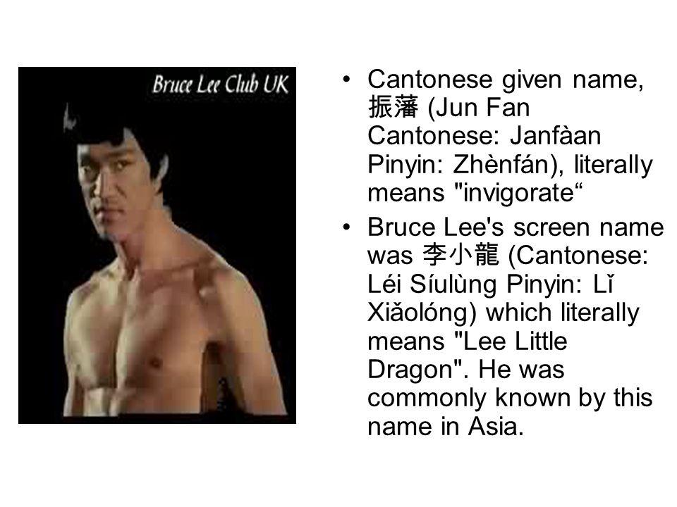 Cantonese given name, 振藩 (Jun Fan Cantonese: Janfàan Pinyin: Zhènfán), literally means invigorate Bruce Lee s screen name was 李小龍 (Cantonese: Léi Síulùng Pinyin: Lǐ Xiǎolóng) which literally means Lee Little Dragon .