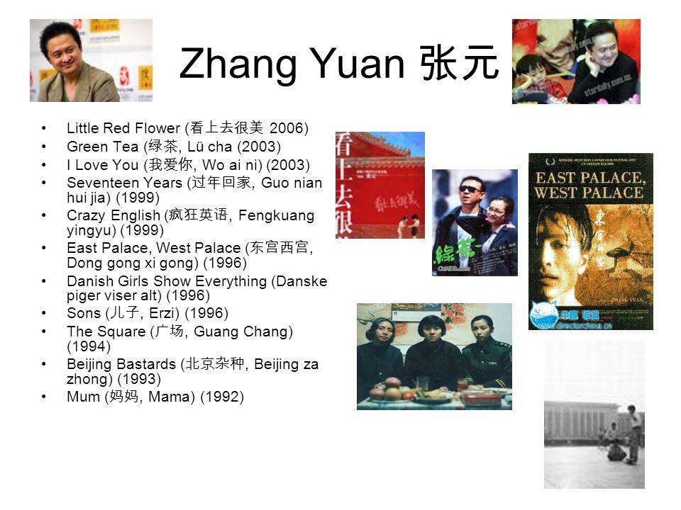 Zhang Yuan 张元 Little Red Flower ( 看上去很美 2006) Green Tea ( 绿茶, Lü cha (2003) I Love You ( 我爱你, Wo ai ni) (2003) Seventeen Years ( 过年回家, Guo nian hui jia) (1999) Crazy English ( 疯狂英语, Fengkuang yingyu) (1999) East Palace, West Palace ( 东宫西宫, Dong gong xi gong) (1996) Danish Girls Show Everything (Danske piger viser alt) (1996) Sons ( 儿子, Erzi) (1996) The Square ( 广场, Guang Chang) (1994) Beijing Bastards ( 北京杂种, Beijing za zhong) (1993) Mum ( 妈妈, Mama) (1992)