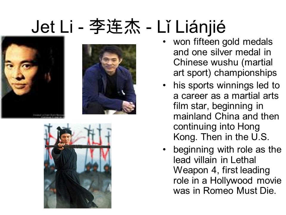 Jet Li - 李连杰 - Lǐ Liánjié won fifteen gold medals and one silver medal in Chinese wushu (martial art sport) championships his sports winnings led to a career as a martial arts film star, beginning in mainland China and then continuing into Hong Kong.