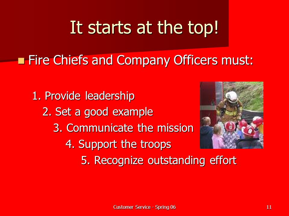 Customer Service - Spring 0611 It starts at the top! Fire Chiefs and Company Officers must: Fire Chiefs and Company Officers must: 1. Provide leadersh