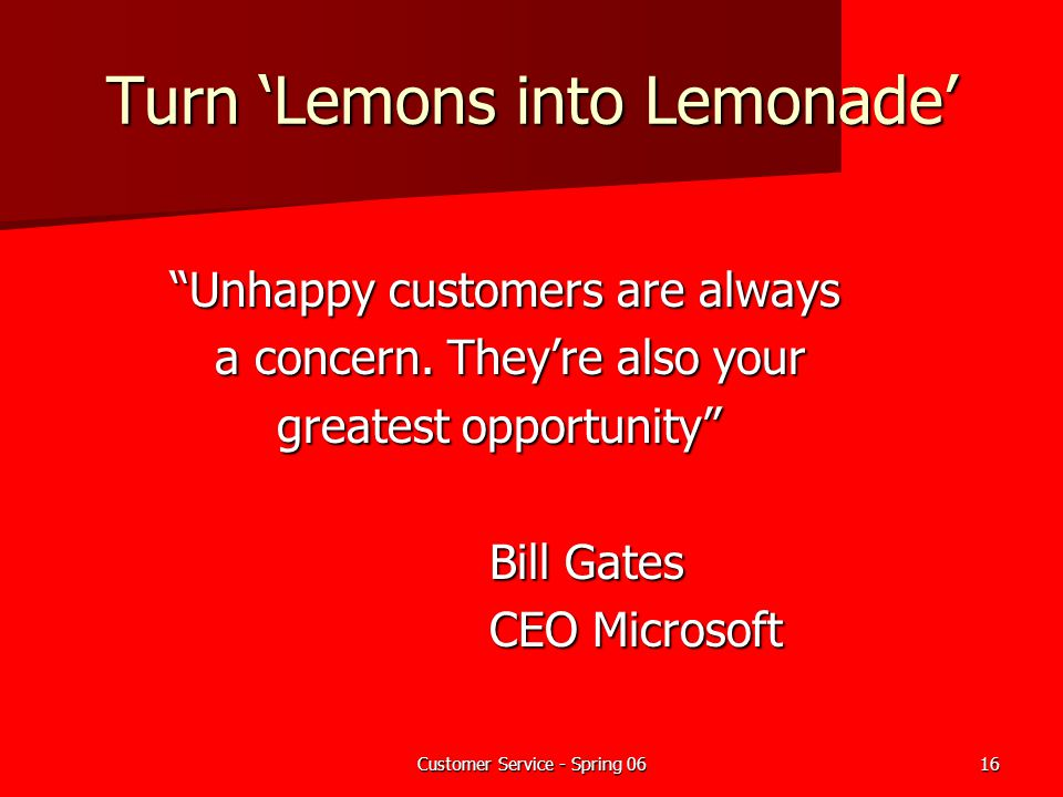 "Customer Service - Spring 0616 Turn 'Lemons into Lemonade' ""Unhappy customers are always ""Unhappy customers are always a concern. They're also your a"