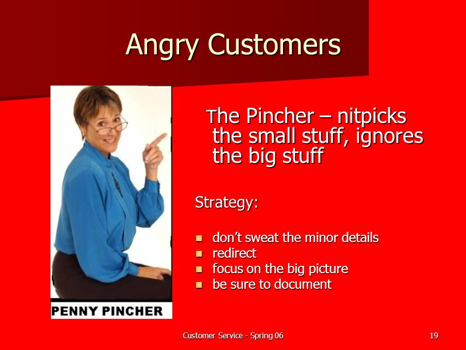 Customer Service - Spring 0619 Angry Customers T he Pincher – nitpicks the small stuff, ignores the big stuff T he Pincher – nitpicks the small stuff,