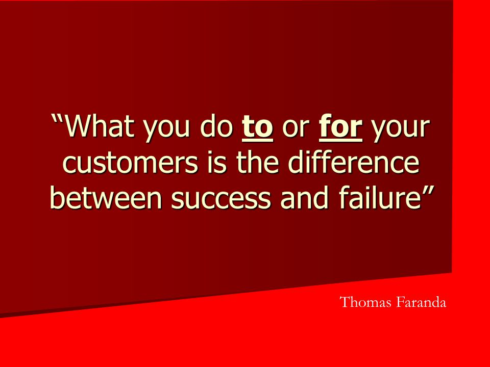 """What you do to or for your customers is the difference between success and failure"" Thomas Faranda"
