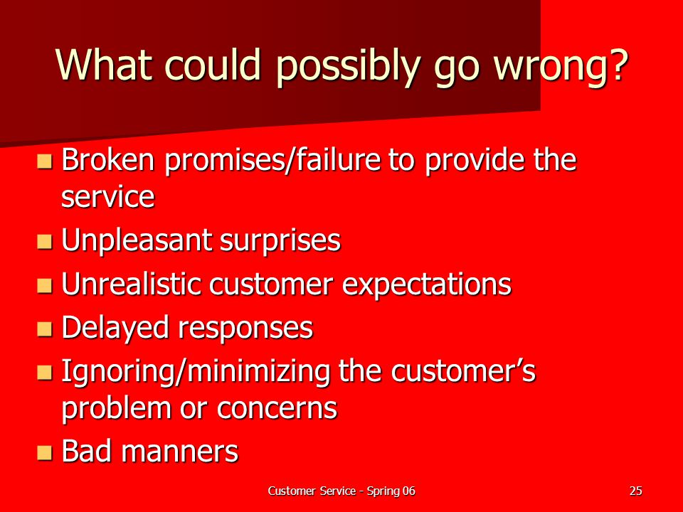 Customer Service - Spring 0625 What could possibly go wrong? Broken promises/failure to provide the service Broken promises/failure to provide the ser