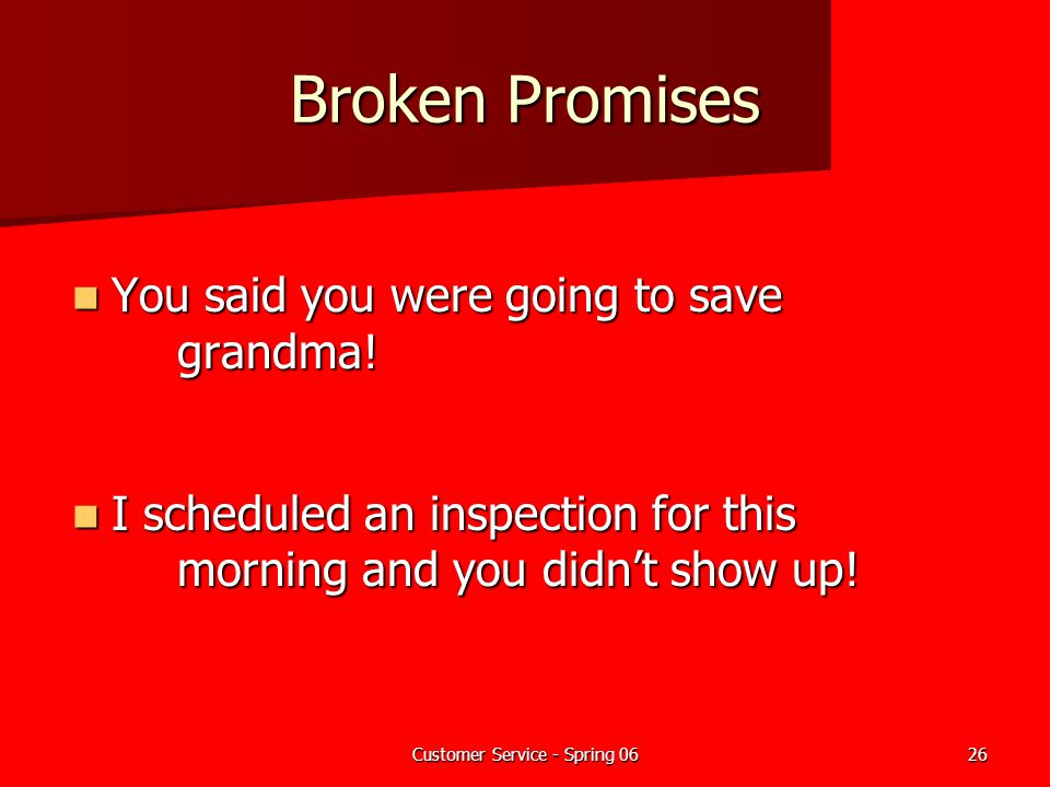 Customer Service - Spring 0626 Broken Promises You said you were going to save grandma! You said you were going to save grandma! I scheduled an inspec