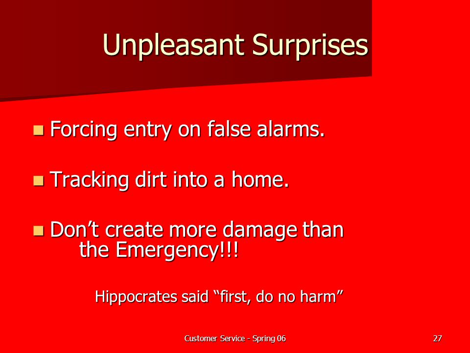 Customer Service - Spring 0627 Unpleasant Surprises Forcing entry on false alarms. Forcing entry on false alarms. Tracking dirt into a home. Tracking