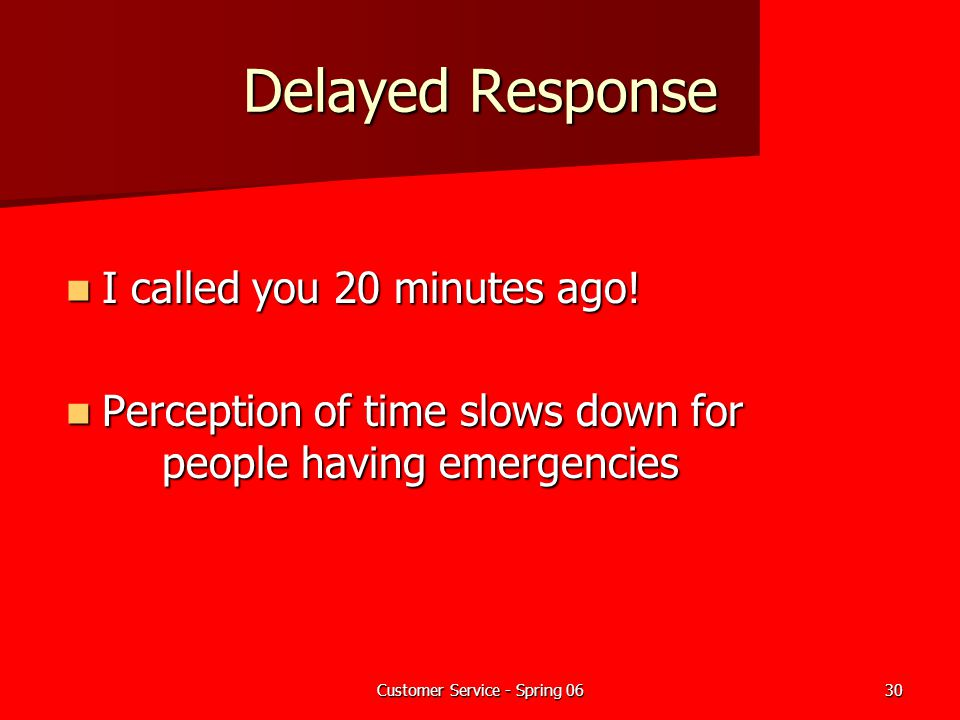 Customer Service - Spring 0630 Delayed Response I called you 20 minutes ago! I called you 20 minutes ago! Perception of time slows down for people hav