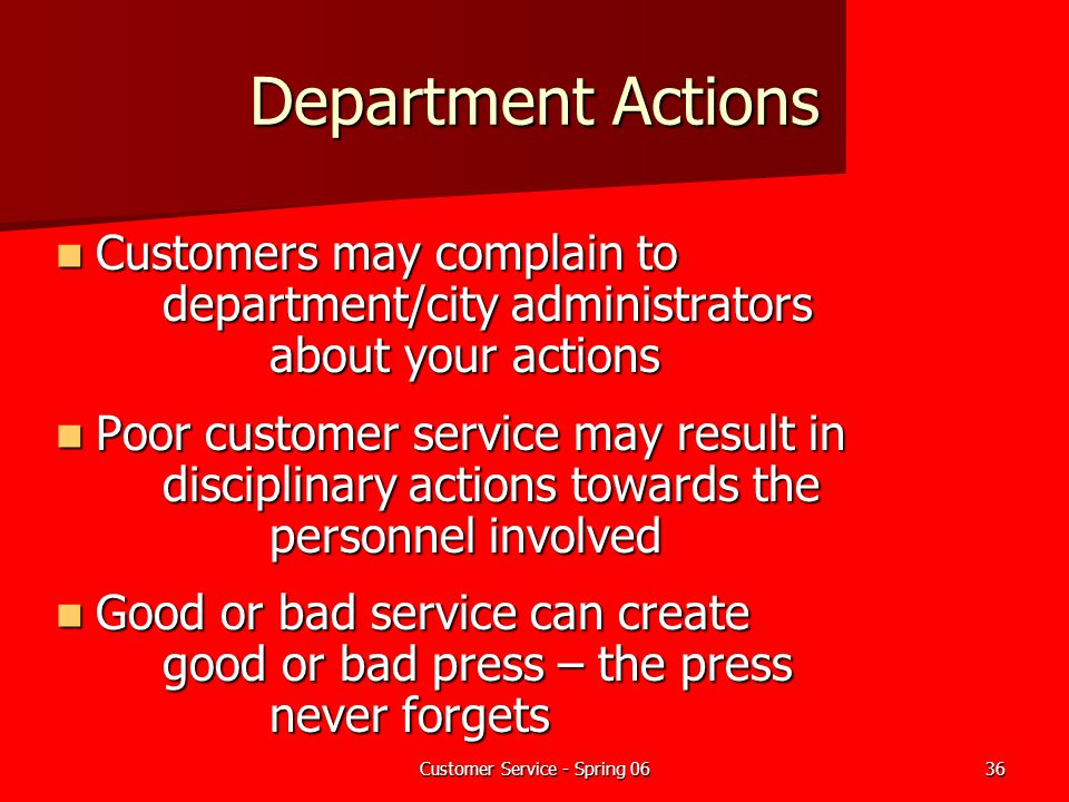 Customer Service - Spring 0636 Department Actions Customers may complain to department/city administrators about your actions Customers may complain t
