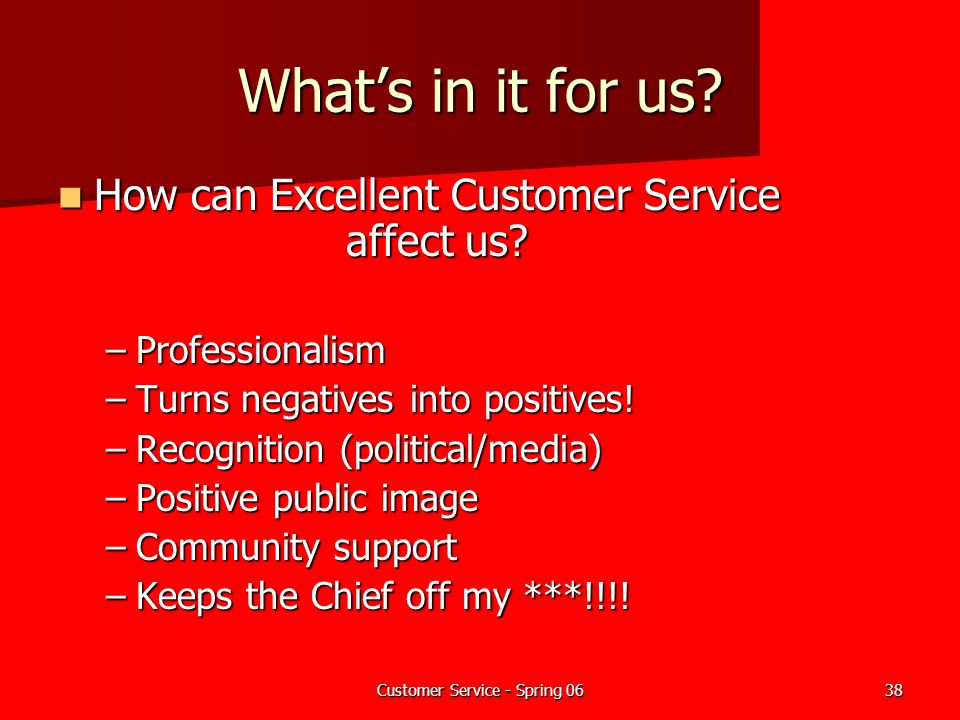 Customer Service - Spring 0638 What's in it for us? How can Excellent Customer Service affect us? How can Excellent Customer Service affect us? –Profe