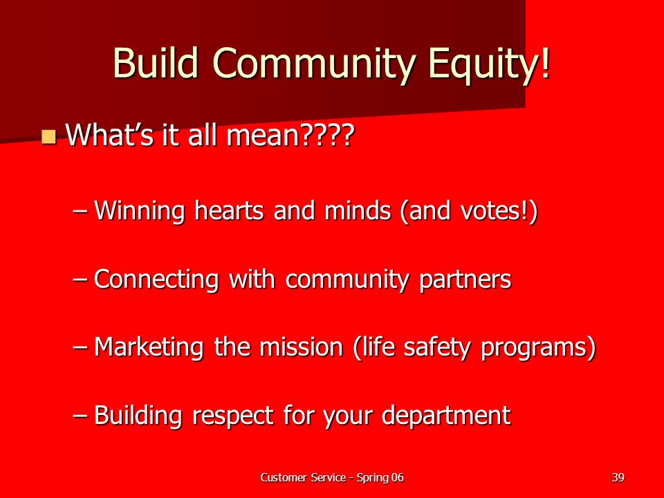 Customer Service - Spring 0639 Build Community Equity! What's it all mean???? What's it all mean???? –Winning hearts and minds (and votes!) –Connectin
