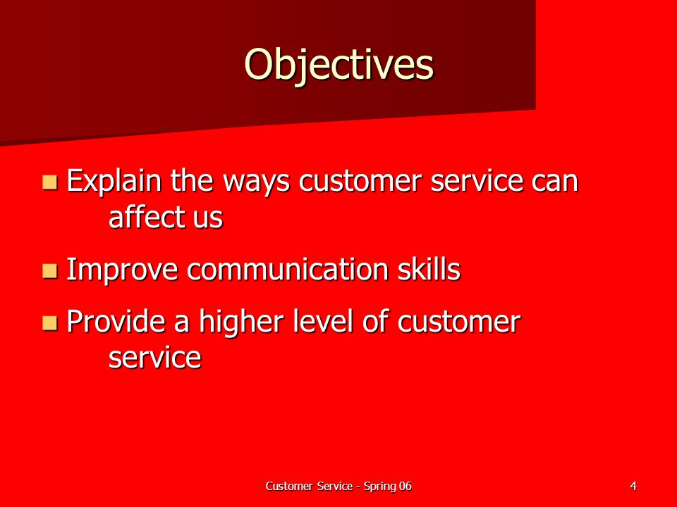 Customer Service - Spring 064 Objectives Explain the ways customer service can affect us Explain the ways customer service can affect us Improve commu