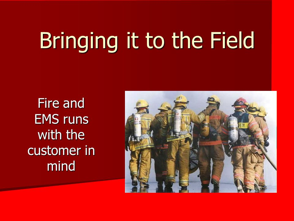 Bringing it to the Field Fire and EMS runs with the customer in mind