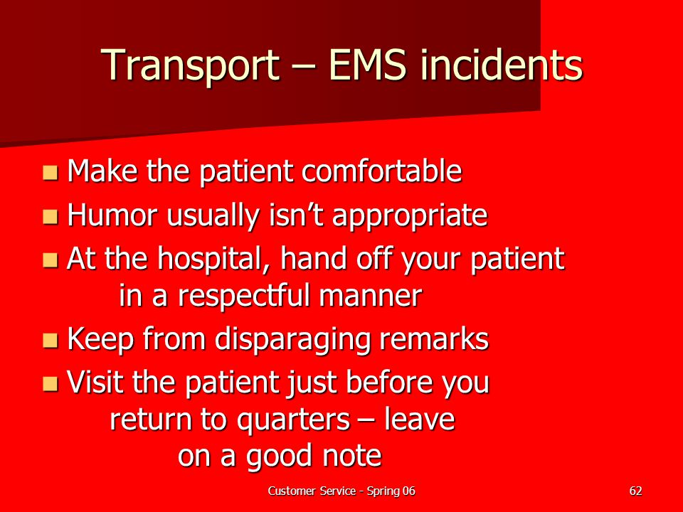 Customer Service - Spring 0662 Transport – EMS incidents Make the patient comfortable Make the patient comfortable Humor usually isn't appropriate Hum