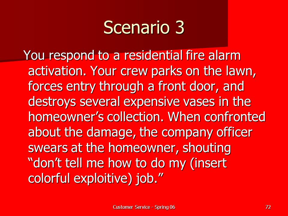 Customer Service - Spring 0672 Scenario 3 You respond to a residential fire alarm activation. Your crew parks on the lawn, forces entry through a fron